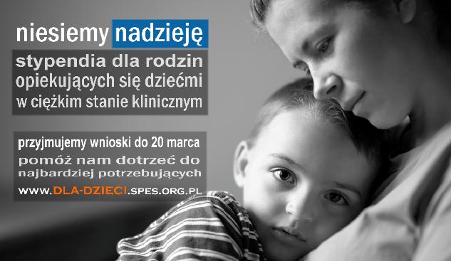 Na zdjęciu widać kobietę przytulającą dziecko, w wieku OK 6-7 lat. Po lewej znajduje się napis: Niesiemy nadzieję, stypendia dla rodzin opiekujących się dziećmi w ciężkim stanie klinicznym. Przyjmujemy wnioski do 20 marca pomóż nam dotrzeć do najbardziej potrzebujących. www.dla-dzieci.spes.org.pl