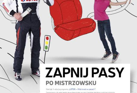 """Na plakacie znajduje się z lewej strony Kajetan Kajetanowicz, po prawej stronie stoi mała dziewczynka, pomiędzy nimi znajduje się fotel samochodowy. U dołu znajduje się duży napis """"Zapnij pasy po mistrzowsku"""" i informacje opisujące akcję, jak również miejsca w których akcja będzie przeprowadzana. Z lewej strony znajduje się logo akcji - w kółku utworzonym z samochodowego pasa umieszczony jest znak firmy LOTOS, a pod nim napis Mistrzowie w pasach."""